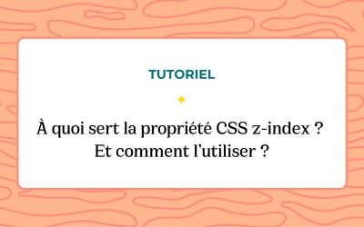 À quoi sert la propriété CSS z-index ? Et comment l'utiliser ?